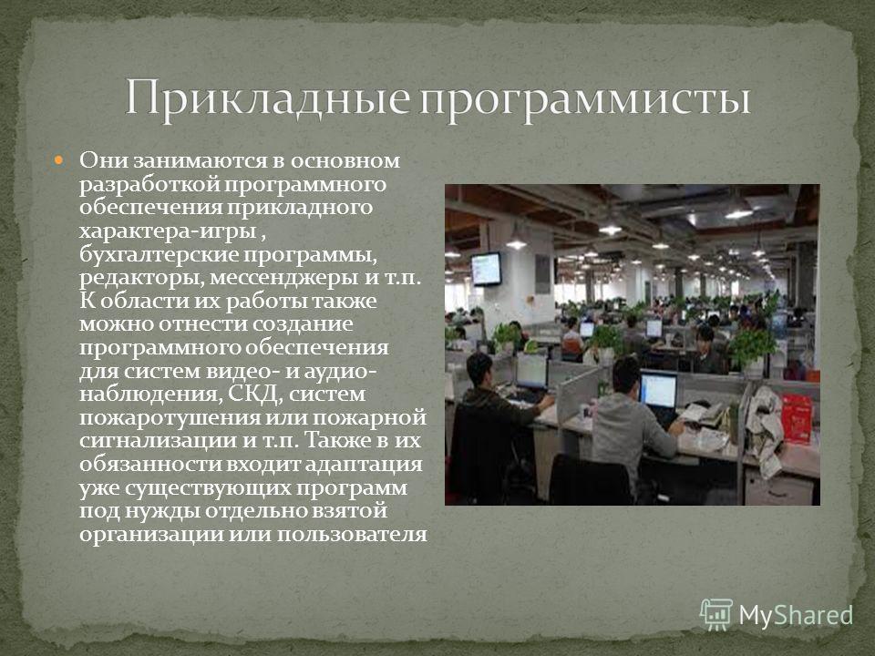 Они занимаются в основном разработкой программного обеспечения прикладного характера-игры, бухгалтерские программы, редакторы, мессенджеры и т.п. К области их работы также можно отнести создание программного обеспечения для систем видео- и аудио- наб