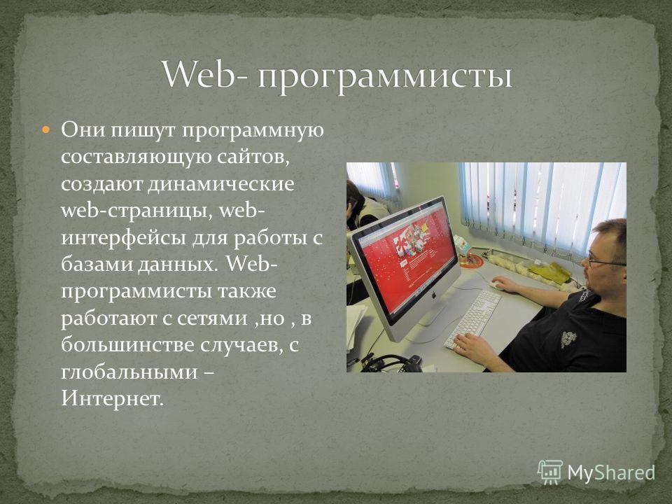 Они пишут программную составляющую сайтов, создают динамические web-страницы, web- интерфейсы для работы с базами данных. Web- программисты также работают с сетями,но, в большинстве случаев, с глобальными – Интернет.