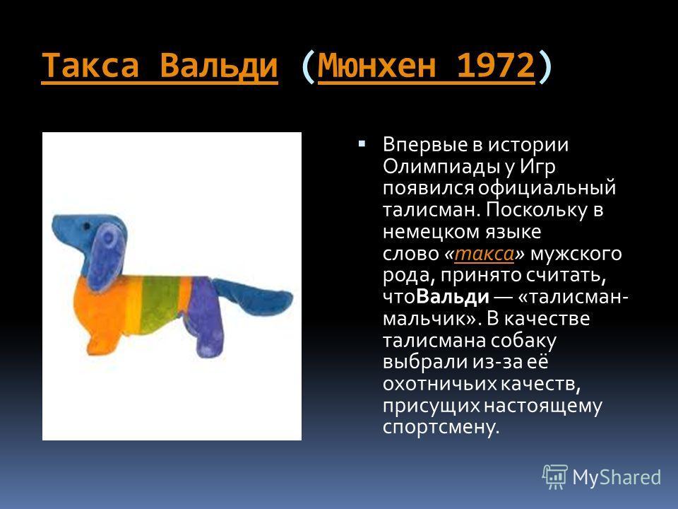 Такса ВальдиТакса Вальди (Мюнхен 1972)Мюнхен 1972 Впервые в истории Олимпиады у Игр появился официальный талисман. Поскольку в немецком языке слово «такса» мужского рода, принято считать, чтоВальди «талисман- мальчик». В качестве талисмана собаку выб