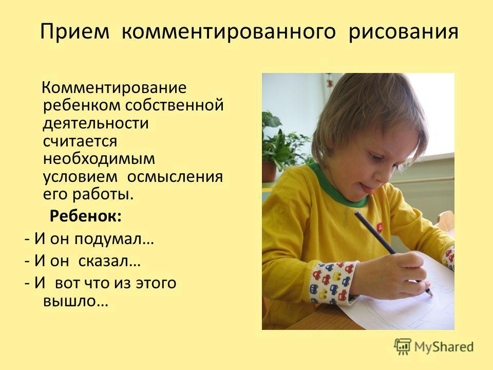 Прием комментированного рисования Комментирование ребенком собственной деятельности считается необходимым условием осмысления его работы. Ребенок: - И он подумал… - И он сказал… - И вот что из этого вышло…