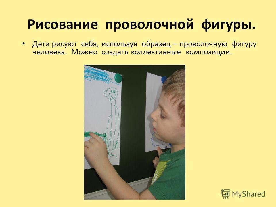 Рисование проволочной фигуры. Дети рисуют себя, используя образец – проволочную фигуру человека. Можно создать коллективные композиции.