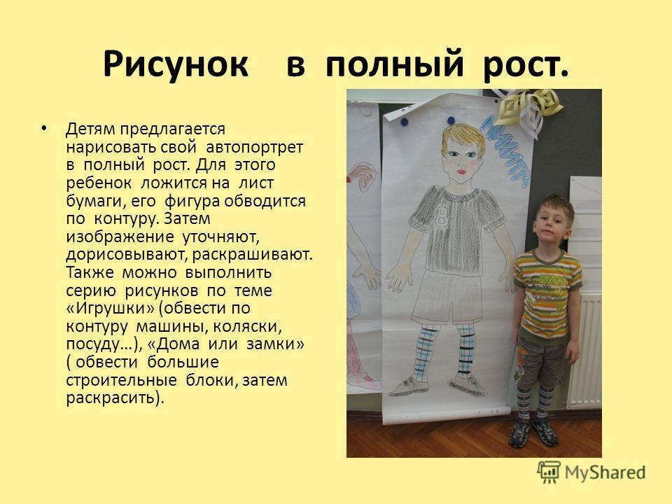 Рисунок в полный рост. Детям предлагается нарисовать свой автопортрет в полный рост. Для этого ребенок ложится на лист бумаги, его фигура обводится по контуру. Затем изображение уточняют, дорисовывают, раскрашивают. Также можно выполнить серию рисунк