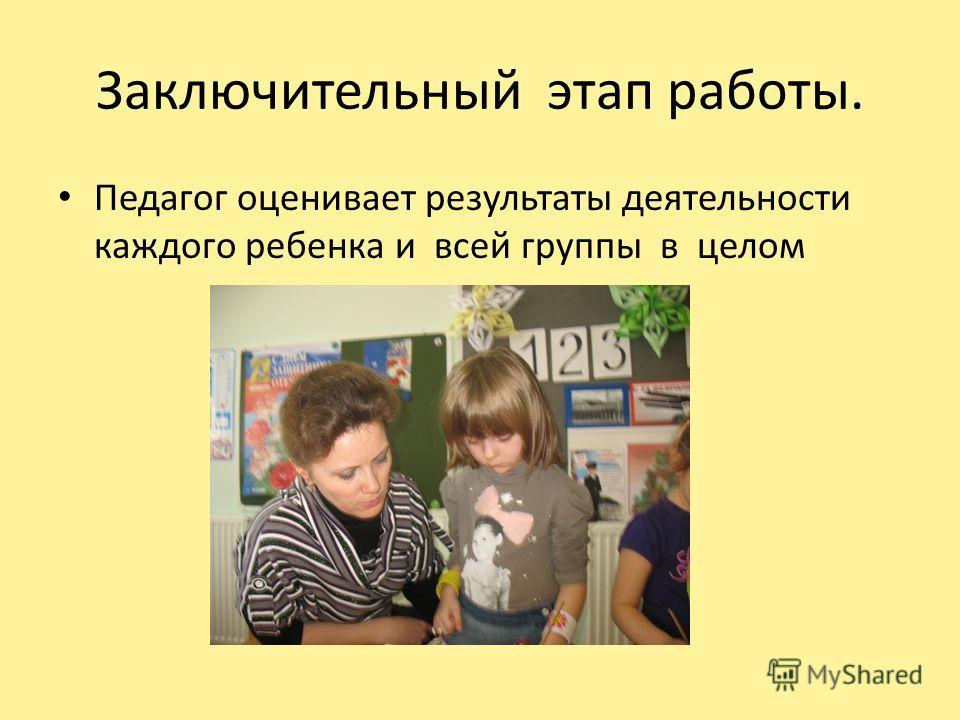 Заключительный этап работы. Педагог оценивает результаты деятельности каждого ребенка и всей группы в целом