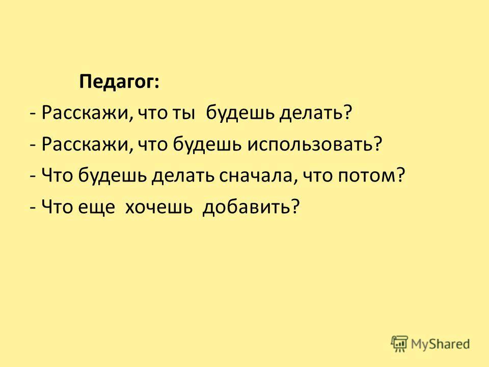 Педагог: - Расскажи, что ты будешь делать? - Расскажи, что будешь использовать? - Что будешь делать сначала, что потом? - Что еще хочешь добавить?