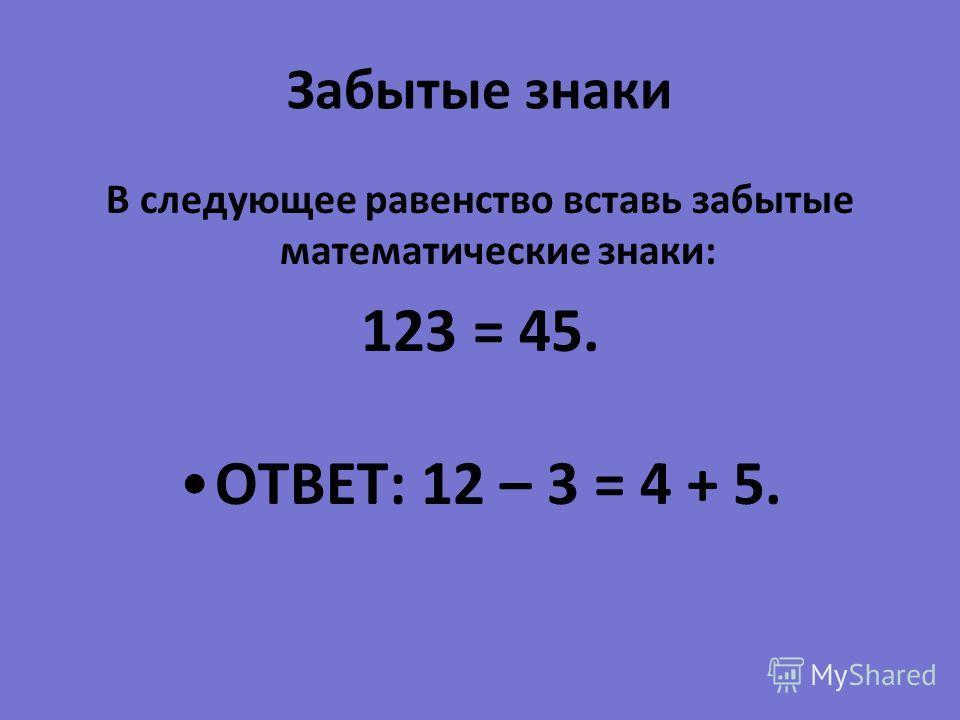 Забытые знаки В следующее равенство вставь забытые математические знаки : 123 = 45. ОТВЕТ : 12 – 3 = 4 + 5.