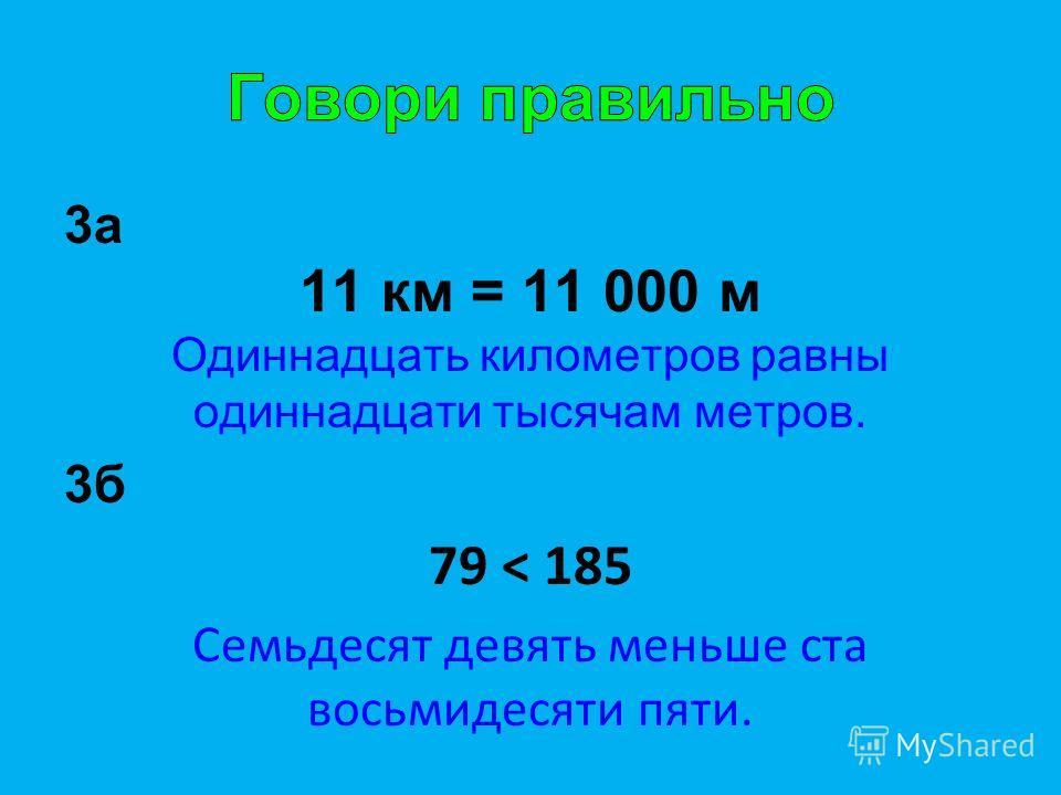 3а 11 км = 11 000 м Одиннадцать километров равны одиннадцати тысячам метров. 3б 79 < 185 Семьдесят девять меньше ста восьмидесяти пяти.