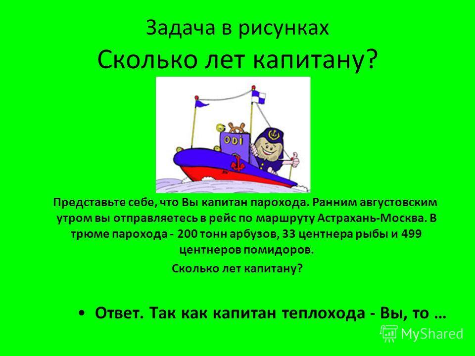 Задача в рисунках Сколько лет капитану ? Представьте себе, что Вы капитан парохода. Ранним августовским утром вы отправляетесь в рейс по маршруту Астрахань - Москва. В трюме парохода - 200 тонн арбузов, 33 центнера рыбы и 499 центнеров помидоров. Ско