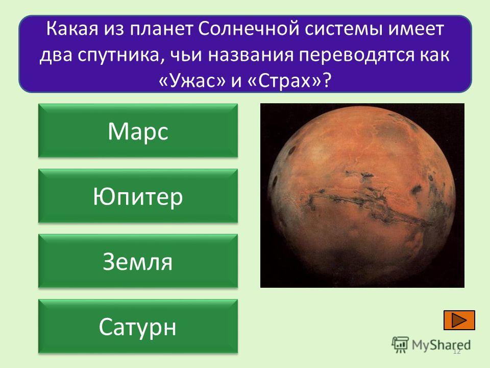 Какая из планет Солнечной системы имеет два спутника, чьи названия переводятся как «Ужас» и «Страх»? Марс Юпитер Земля Сатурн 12