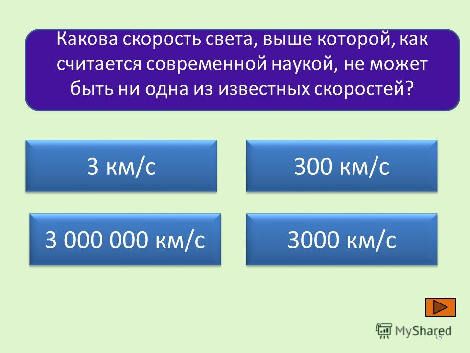 Какова скорость света, выше которой, как считается современной наукой, не может быть ни одна из известных скоростей? 3 км/с 300 км/с 3 000 000 км/с 3000 км/с 15