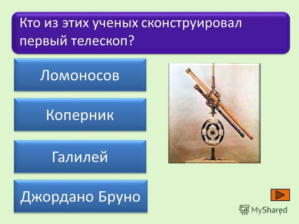 Ломоносов Коперник Джордано Бруно Галилей Кто из этих ученых сконструировал первый телескоп? 4