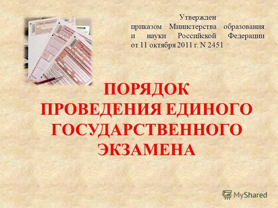 Утвержден приказом Министерства образования и науки Российской Федерации от 11 октября 2011 г. N 2451 ПОРЯДОК ПРОВЕДЕНИЯ ЕДИНОГО ГОСУДАРСТВЕННОГО ЭКЗАМЕНА