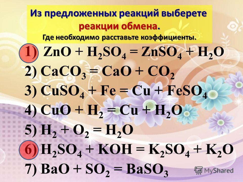 1) ZnO + H 2 SO 4 = ZnSO 4 + H 2 O 2) CaCO 3 = CaO + CO 2 3) CuSO 4 + Fe = Cu + FeSO 4 4) CuO + H 2 = Cu + H 2 O 5) H 2 + O 2 = H 2 O 6) H 2 SO 4 + KOH = K 2 SO 4 + K 2 O 7) BaO + SO 2 = BaSO 3 Из предложенных реакций выберете реакции обмена. Где нео