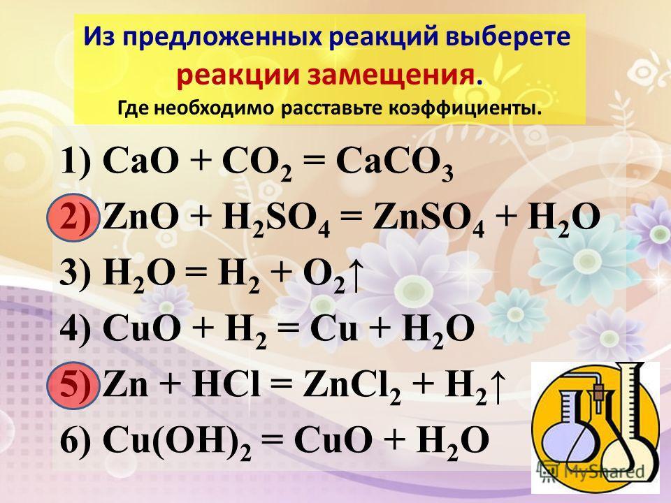 1) CaO + CO 2 = CaCO 3 2) ZnO + H 2 SO 4 = ZnSO 4 + H 2 O 3) H 2 O = H 2 + O 2 4) CuO + H 2 = Cu + H 2 O 5) Zn + HCl = ZnCl 2 + H 2 6) Cu(OH) 2 = CuO + H 2 O Из предложенных реакций выберете реакции замещения. Где необходимо расставьте коэффициенты.