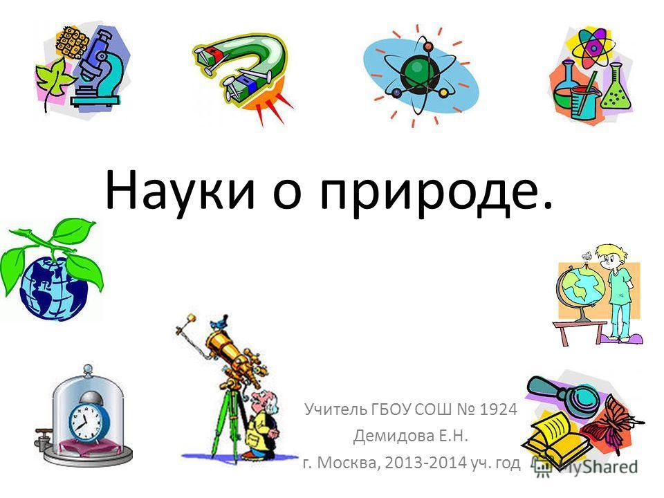 Науки о природе. Учитель ГБОУ СОШ 1924 Демидова Е.Н. г. Москва, 2013-2014 уч. год