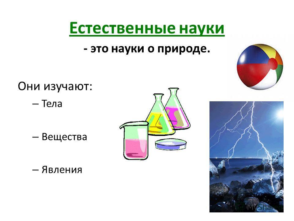 Естественные науки - это науки о природе. Они изучают: – Тела – Вещества – Явления