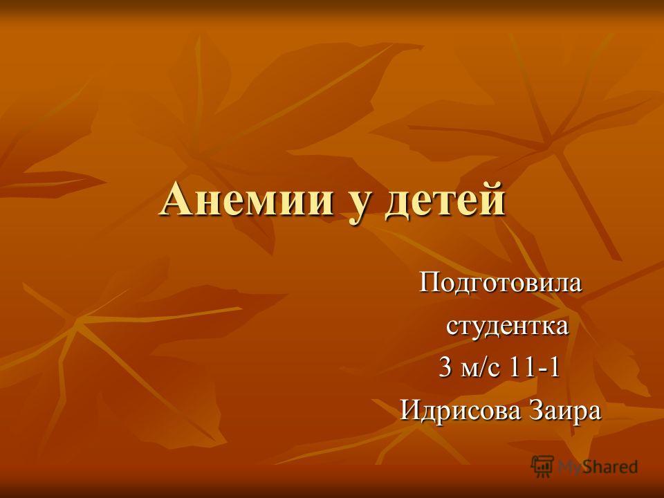 Анемии у детей Подготовила студентка студентка 3 м/с 11-1 Идрисова Заира