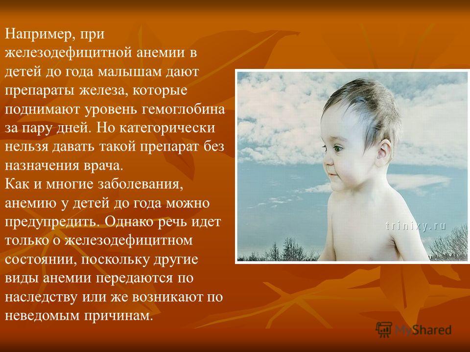 Например, при железодефицитной анемии в детей до года малышам дают препараты железа, которые поднимают уровень гемоглобина за пару дней. Но категорически нельзя давать такой препарат без назначения врача. Как и многие заболевания, анемию у детей до г