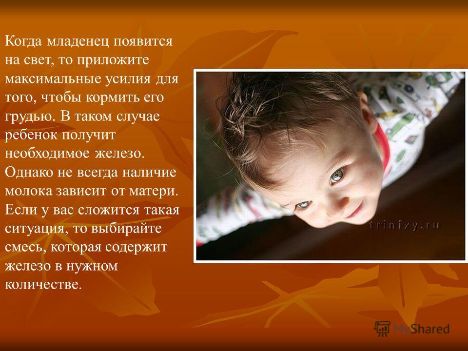 Когда младенец появится на свет, то приложите максимальные усилия для того, чтобы кормить его грудью. В таком случае ребенок получит необходимое железо. Однако не всегда наличие молока зависит от матери. Если у вас сложится такая ситуация, то выбирай