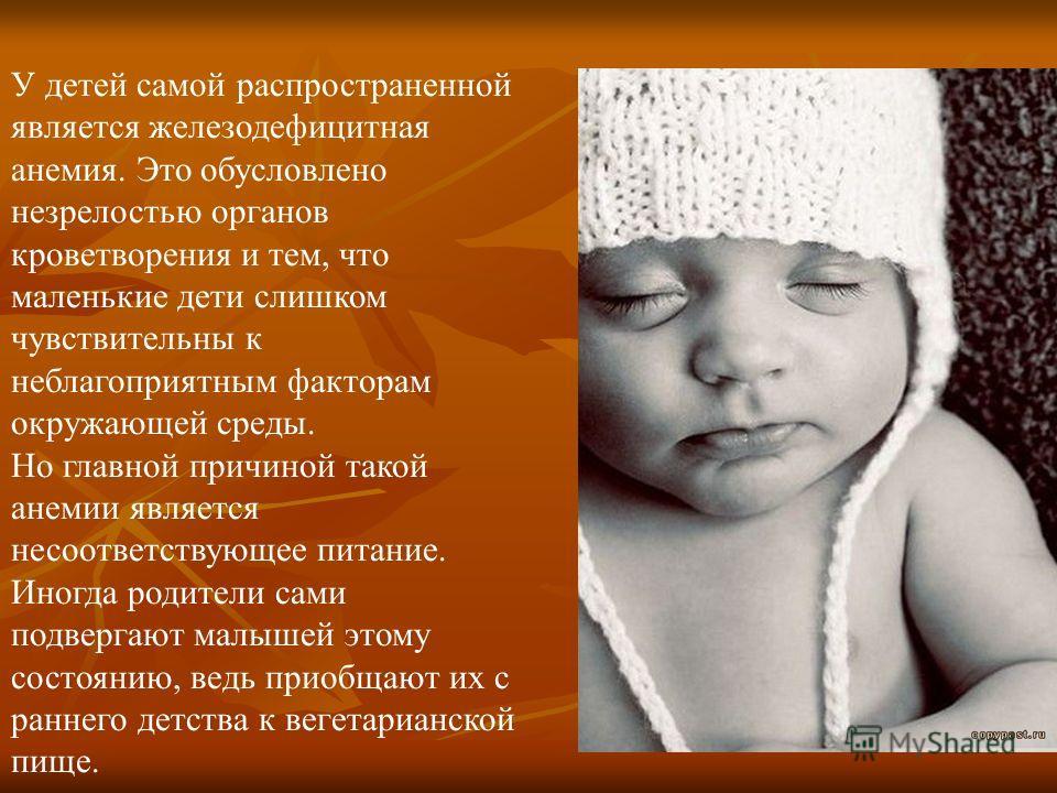 У детей самой распространенной является железодефицитная анемия. Это обусловлено незрелостью органов кроветворения и тем, что маленькие дети слишком чувствительны к неблагоприятным факторам окружающей среды. Но главной причиной такой анемии является