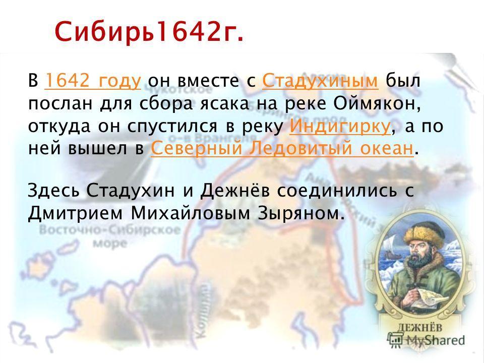 В 1642 году он вместе с Стадухиным был послан для сбора ясака на реке Оймякон, откуда он спустился в реку Индигирку, а по ней вышел в Северный Ледовитый океан.1642 годуСтадухинымИндигиркуСеверный Ледовитый океан Сибирь1642г. Здесь Стадухин и Дежнёв с