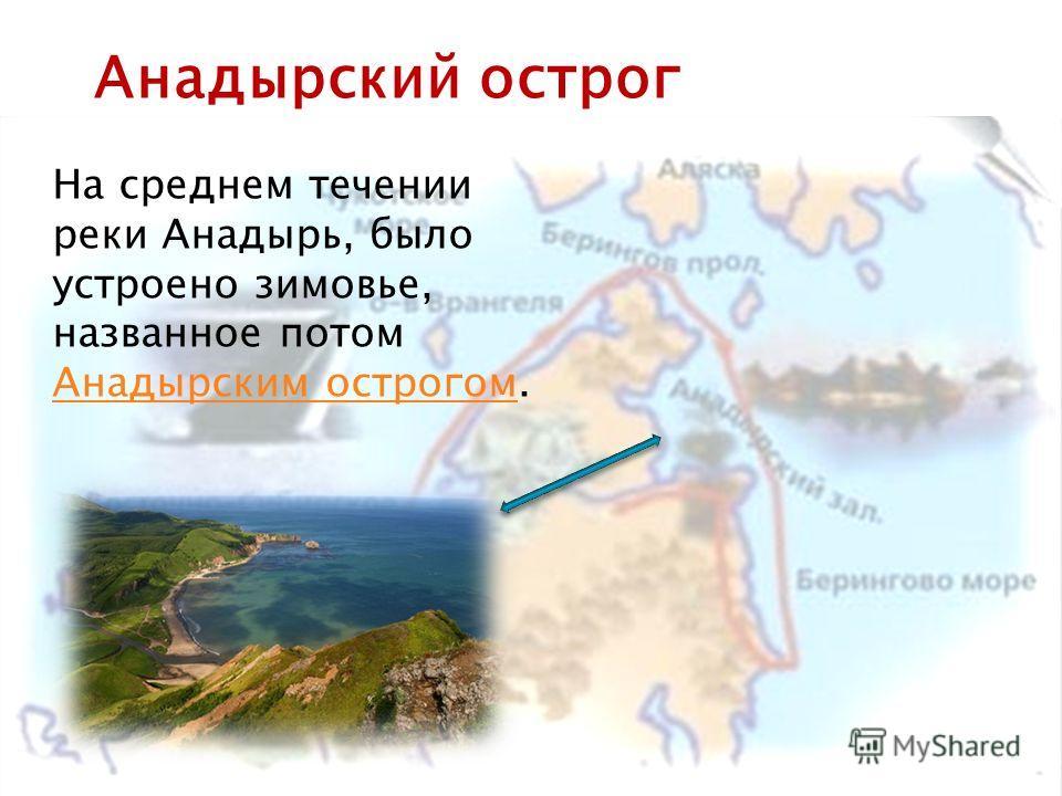 На среднем течении реки Анадырь, было устроено зимовье, названное потом Анадырским острогом. Анадырским острогом Анадырский острог