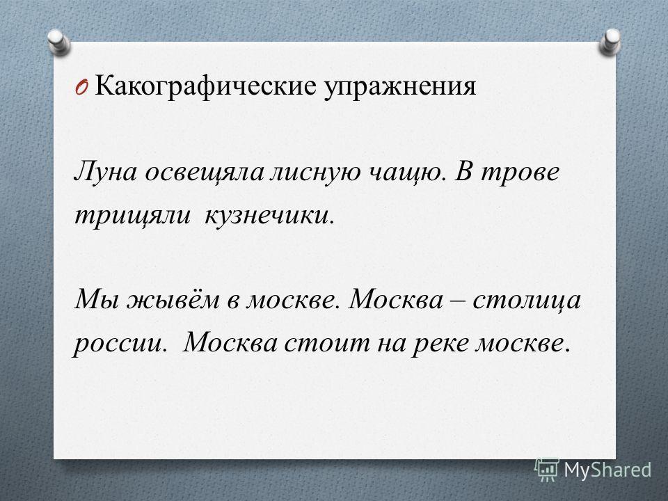 O Какографические упражнения Луна освещяла лисную чащю. В трове трищяли кузнечики. Мы жывём в москве. Москва – столица россии. Москва стоит на реке москве.