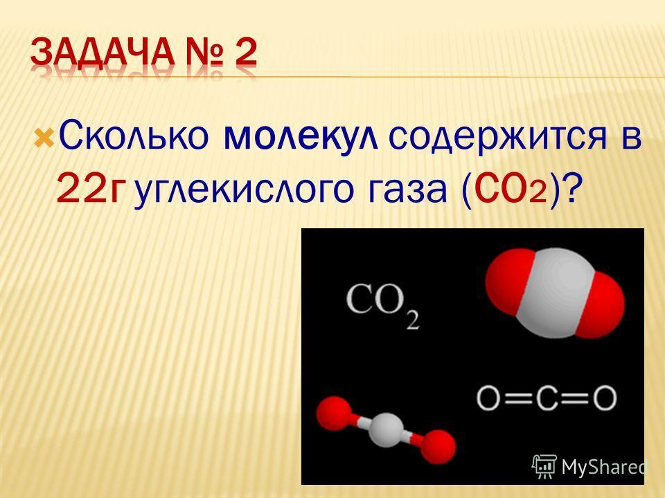 Сколько молекул содержится в 22г углекислого газа (СО 2 )?
