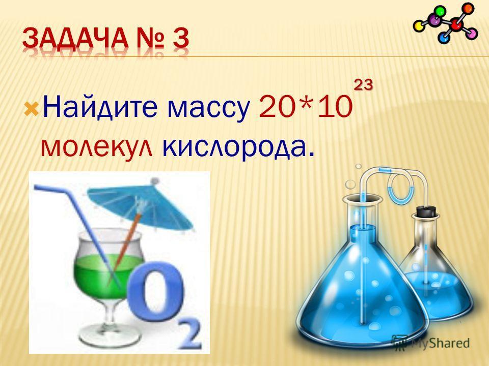 Найдите массу 20*10 молекул кислорода. 23