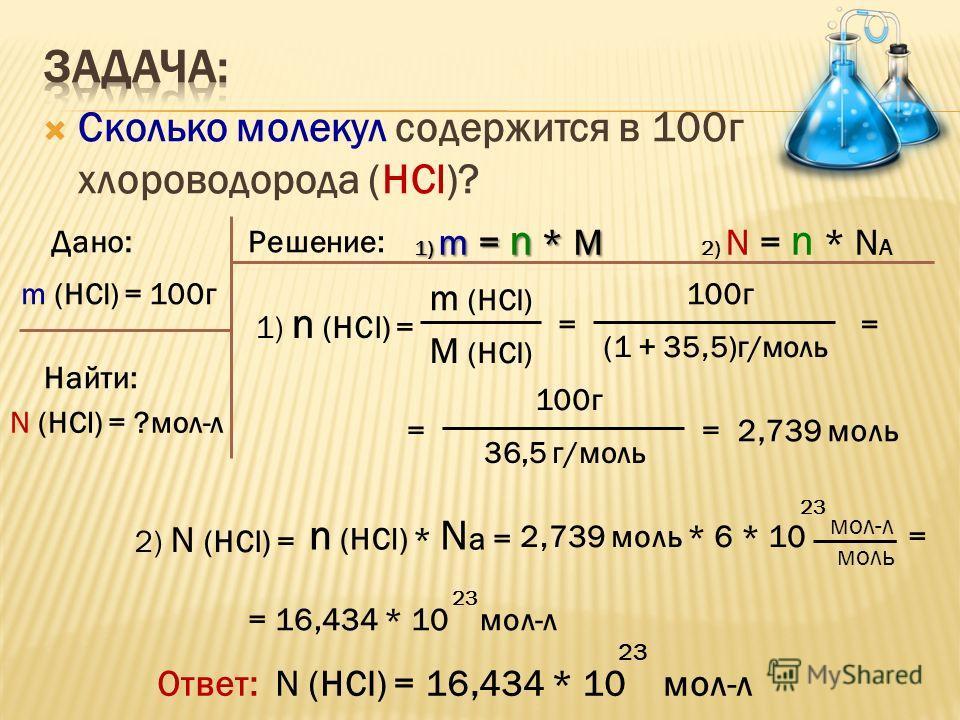 Сколько молекул содержится в 100г хлороводорода (HCl)? Дано:Решение: Найти: m (HCl) = 100г N (HCl) = ?мол-л 1) m = n * M 2) N = n * N A 1) n (HCl) = m (HCl) M (HCl) = 100г (1 + 35,5)г/моль = = 100г 36,5 г/моль = 2,739 моль 2) N (HCl) = n (HCl) * N a
