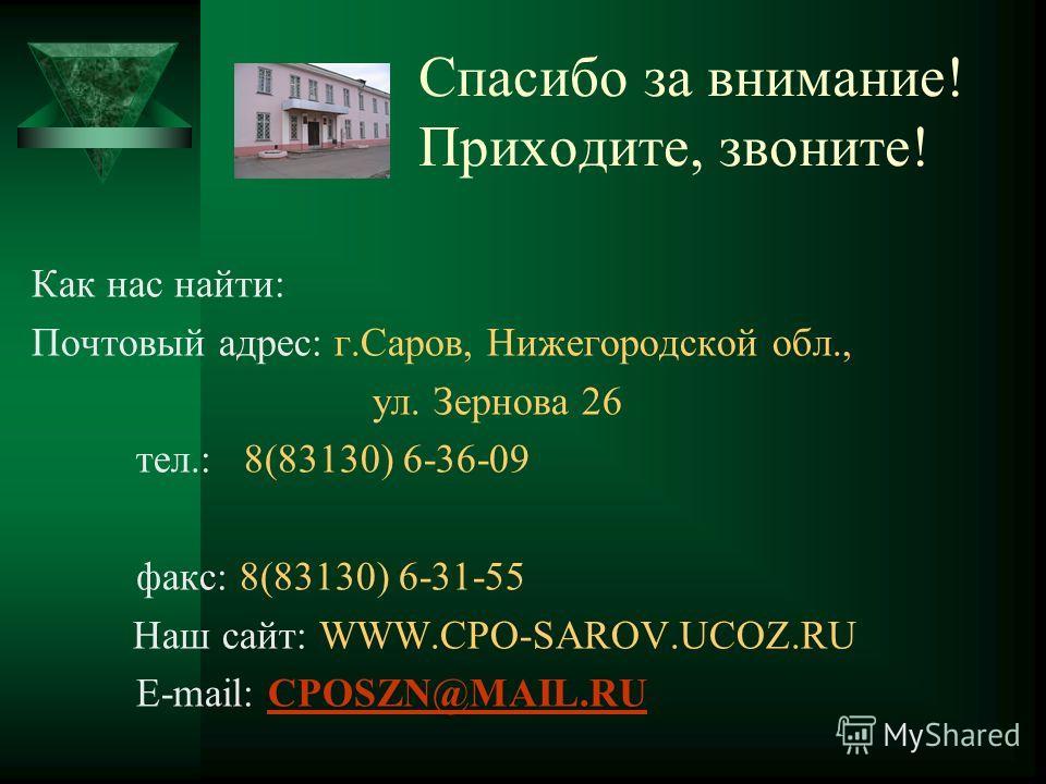 Спасибо за внимание! Приходите, звоните! Как нас найти: Почтовый адрес: г.Саров, Нижегородской обл., ул. Зернова 26 тел.: 8(83130) 6-36-09 факс: 8(83130) 6-31-55 Наш сайт: WWW.CPO-SAROV.UCOZ.RU Е-mail: CPOSZN@MAIL.RUCPOSZN@MAIL.RU