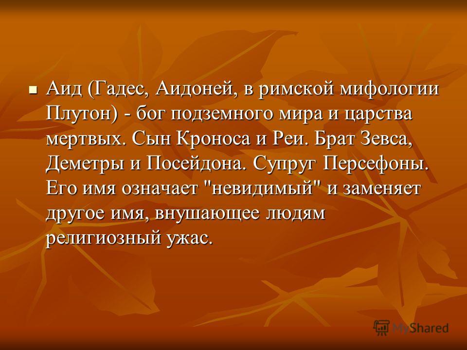 Аид (Гадес, Аидоней, в римской мифологии Плутон) - бог подземного мира и царства мертвых. Сын Кроноса и Реи. Брат Зевса, Деметры и Посейдона. Супруг Персефоны. Его имя означает
