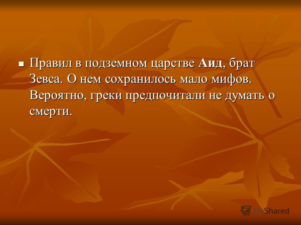 Правил в подземном царстве Аид, брат Зевса. О нем сохранилось мало мифов. Вероятно, греки предпочитали не думать о смерти. Правил в подземном царстве Аид, брат Зевса. О нем сохранилось мало мифов. Вероятно, греки предпочитали не думать о смерти.