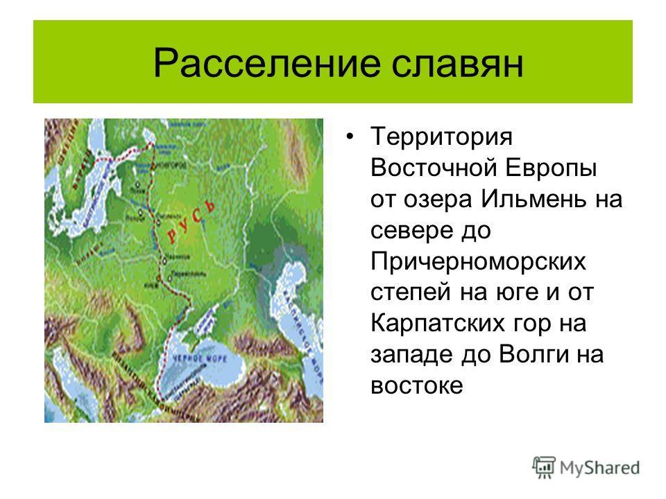 Расселение славян Территория Восточной Европы от озера Ильмень на севере до Причерноморских степей на юге и от Карпатских гор на западе до Волги на востоке