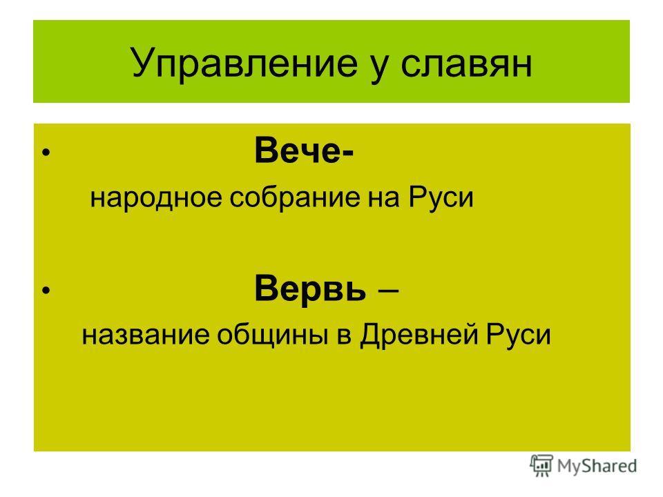 Управление у славян Вече- народное собрание на Руси Вервь – название общины в Древней Руси
