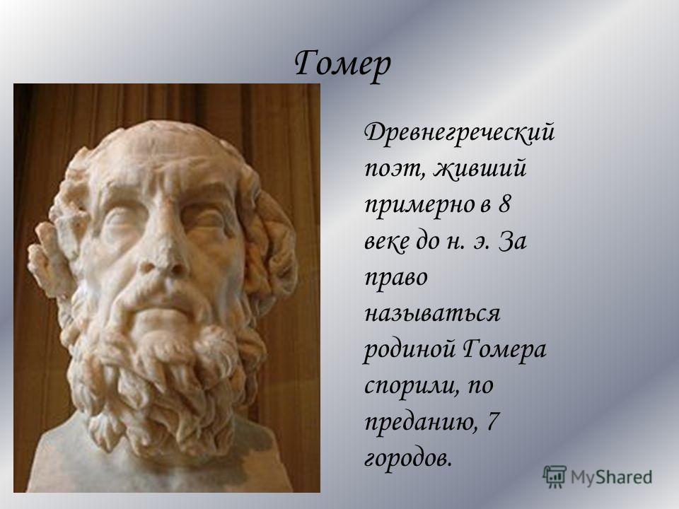 Гомер Древнегреческий поэт, живший примерно в 8 веке до н. э. За право называться родиной Гомера спорили, по преданию, 7 городов.