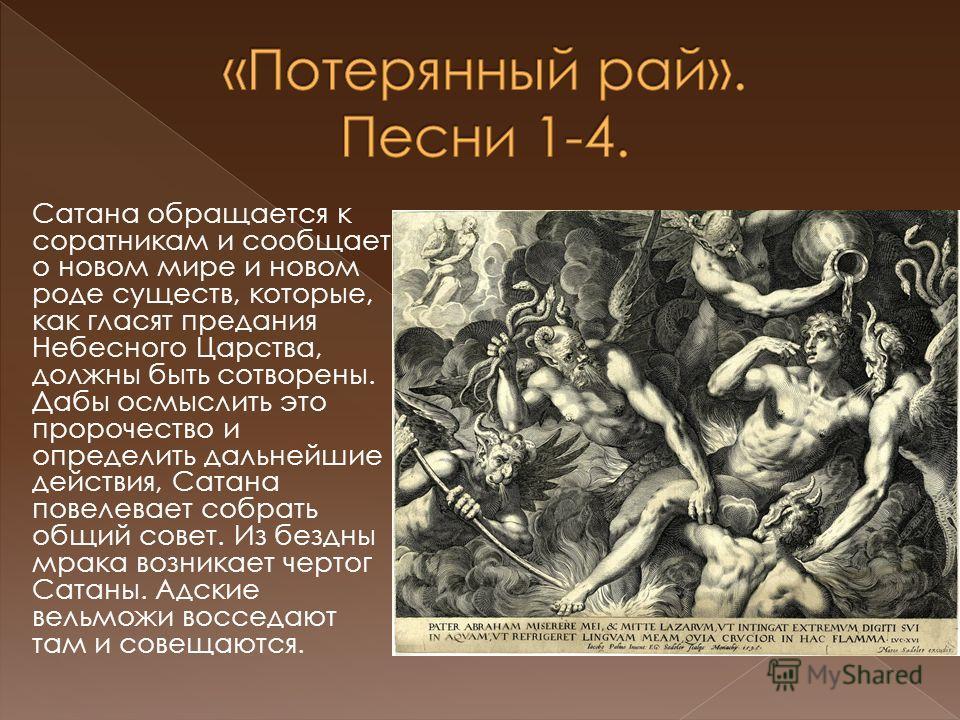 Сатана обращается к соратникам и сообщает о новом мире и новом роде существ, которые, как гласят предания Небесного Царства, должны быть сотворены. Дабы осмыслить это пророчество и определить дальнейшие действия, Сатана повелевает собрать общий совет