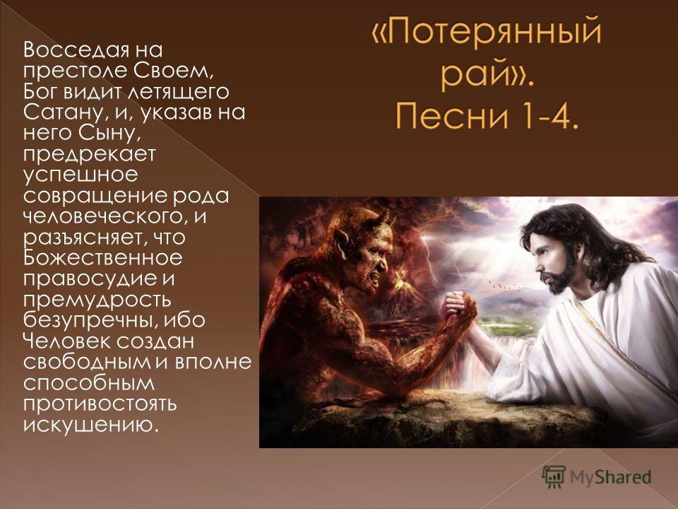 Восседая на престоле Своем, Бог видит летящего Сатану, и, указав на него Сыну, предрекает успешное совращение рода человеческого, и разъясняет, что Божественное правосудие и премудрость безупречны, ибо Человек создан свободным и вполне способным прот