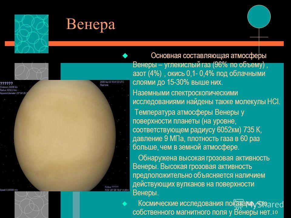 10 Венера Основная составляющая атмосферы Венеры – углекислый газ (96% по объему), азот (4%), окись 0,1- 0,4% под облачными слоями до 15-30% выше них. Наземными спектроскопическими исследованиями найдены также молекулы HCl. Температура атмосферы Вене