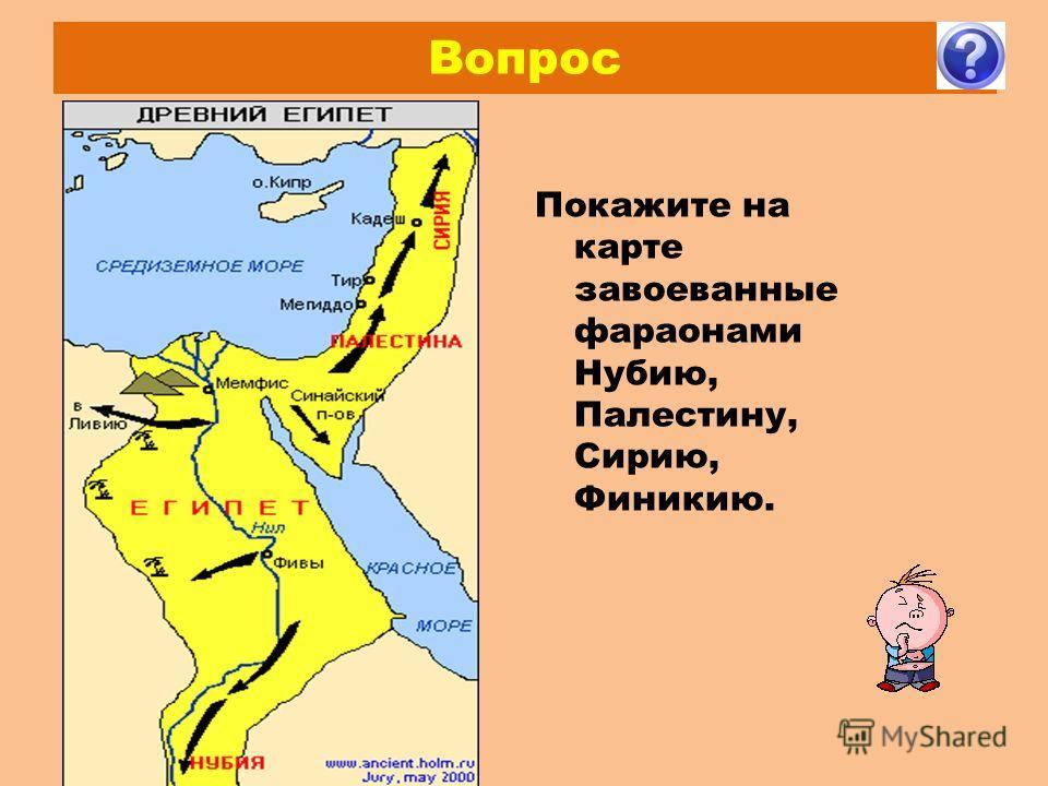 Вопрос Покажите на карте завоеванные фараонами Нубию, Палестину, Сирию, Финикию.