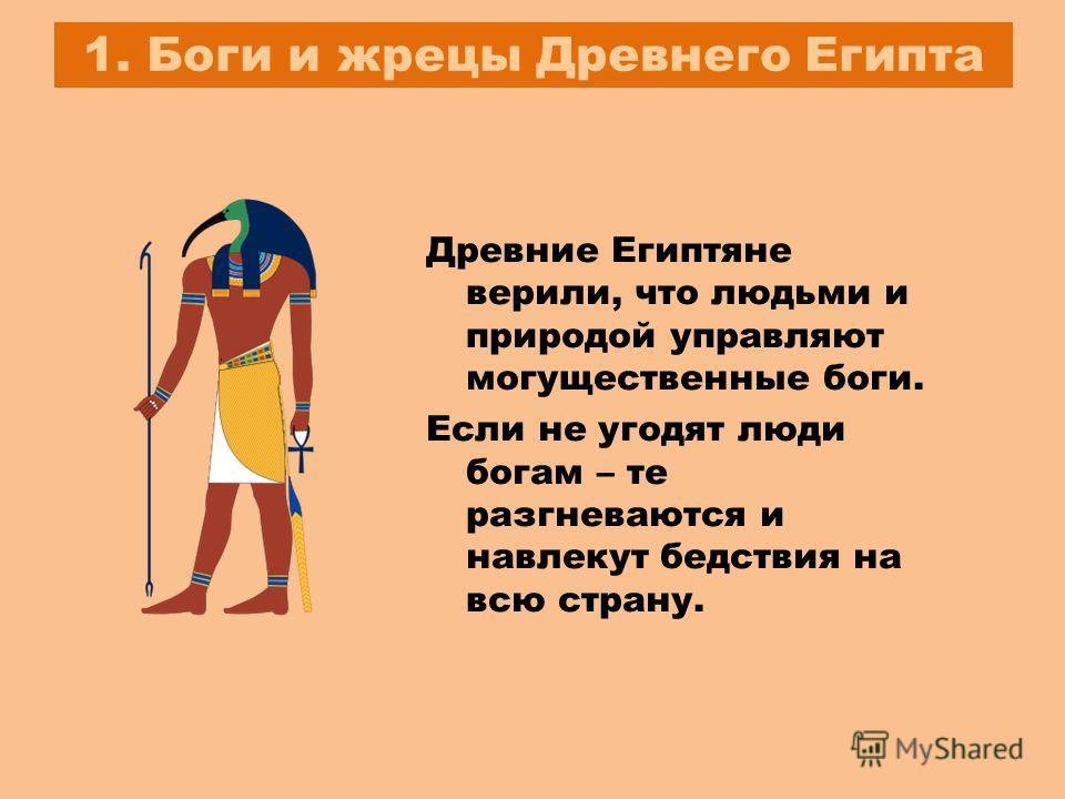 1. Боги и жрецы Древнего Египта Древние Египтяне верили, что людьми и природой управляют могущественные боги. Если не угодят люди богам – те разгневаются и навлекут бедствия на всю страну.