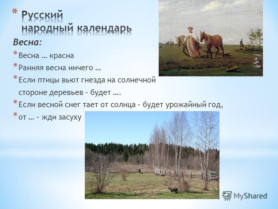 Весна: * Весна … красна * Ранняя весна ничего … * Если птицы вьют гнезда на солнечной стороне деревьев – будет …. * Если весной снег тает от солнца – будет урожайный год, * от … – жди засуху
