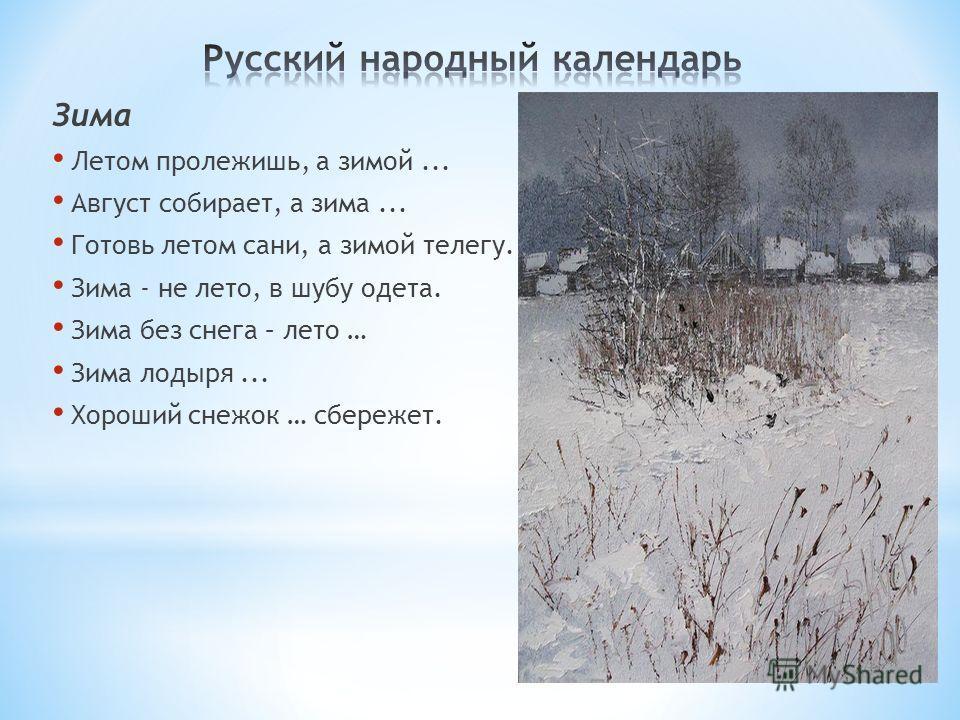 Зима Летом пролежишь, а зимой... Август собирает, а зима... Готовь летом сани, а зимой телегу. Зима - не лето, в шубу одета. Зима без снега – лето … Зима лодыря... Хороший снежок … сбережет.