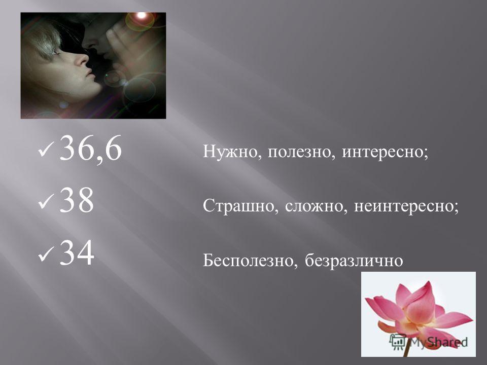 36,6 38 34 Нужно, полезно, интересно ; Страшно, сложно, неинтересно ; Бесполезно, безразлично