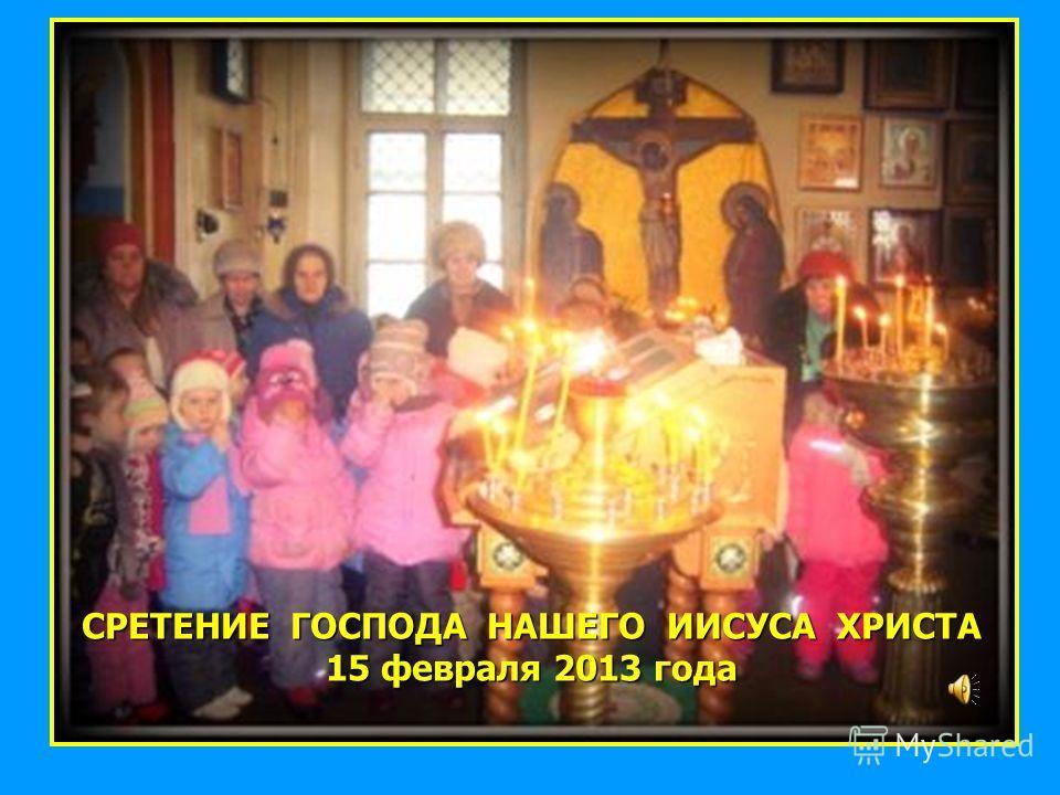 СРЕТЕНИЕ ГОСПОДА НАШЕГО ИИСУСА ХРИСТА 15 февраля 2013 года