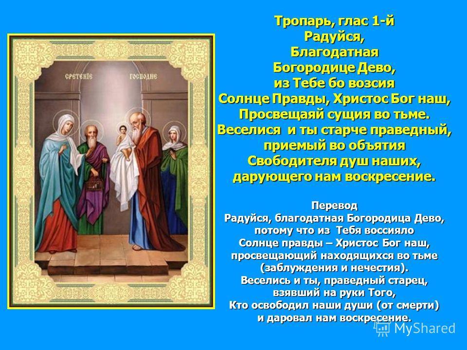 Тропарь, глас 1-й Радуйся,Благодатная Богородице Дево, из Тебе бо возсия Солнце Правды, Христос Бог наш, Просвещаяй сущия во тьме. Веселися и ты старче праведный, приемый во объятия Свободителя душ наших, дарующего нам воскресение. Перевод Радуйся, б