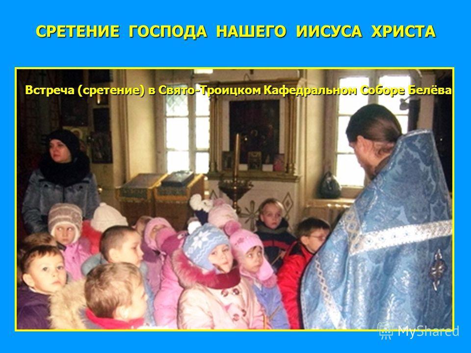 СРЕТЕНИЕ ГОСПОДА НАШЕГО ИИСУСА ХРИСТА Встреча (сретение) в Свято-Троицком Кафедральном Соборе Белёва