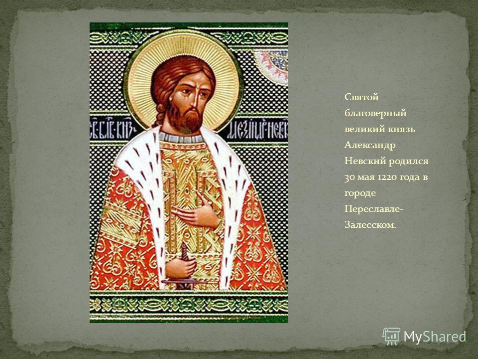 Святой благоверный великий князь Александр Невский родился 30 мая 1220 года в городе Переславле- Залесском.