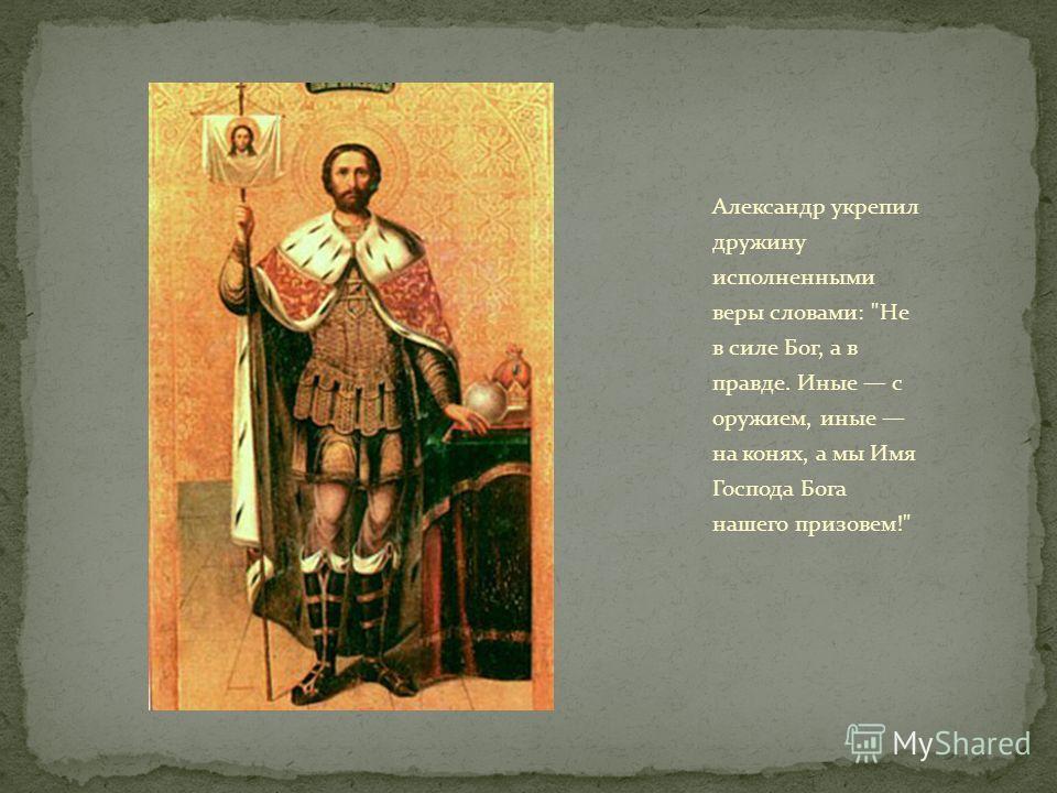 Александр укрепил дружину исполненными веры словами: Не в силе Бог, а в правде. Иные с оружием, иные на конях, а мы Имя Господа Бога нашего призовем!