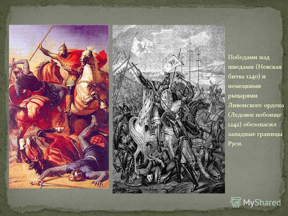 Победами над шведами (Невская битва 1240) и немецкими рыцарями Ливонского ордена (Ледовое побоище 1242) обезопасил западные границы Руси.