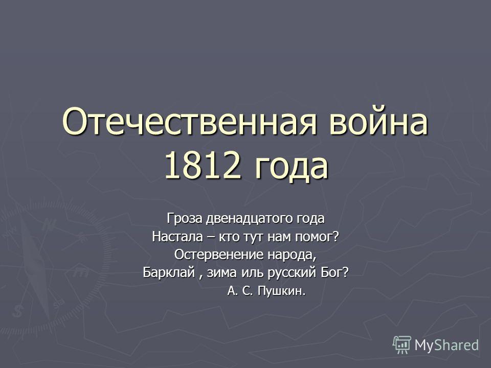Отечественная война 1812 года Гроза двенадцатого года Настала – кто тут нам помог? Остервенение народа, Барклай, зима иль русский Бог? А. С. Пушкин. А. С. Пушкин.